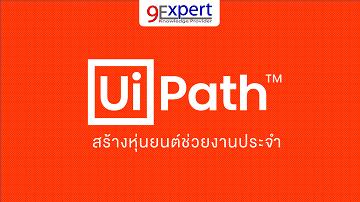 หลักสูตร UiPath สร้างหุ่นยนต์ช่วยงานประจำ โดย 9Expert Training