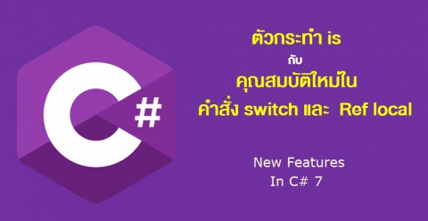 C#7 ตัวกระทำ is กับ คุณสมบัติใหม่ในคำสั่ง switch และ Ref local